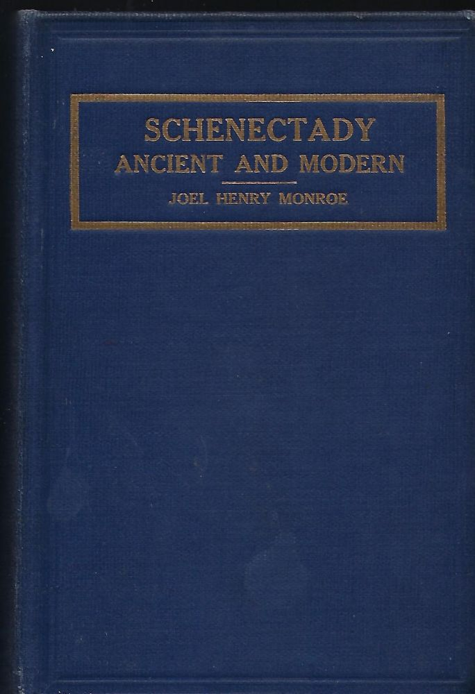 SCHENECTADY: ANCIENT AND MODERN. A Complete And Connected History Of Schenectady From The Granting Of The First Patent In 1661 To 1914. Joel Henry MONROE.