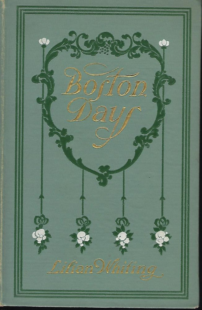 BOSTON DAYS: The City Of Beautiful Ideals/ Concord And Its Famous Authors/ The Golden Age Of Genius/ Dawn Of The Twentieth Century. Lilian WHITING.