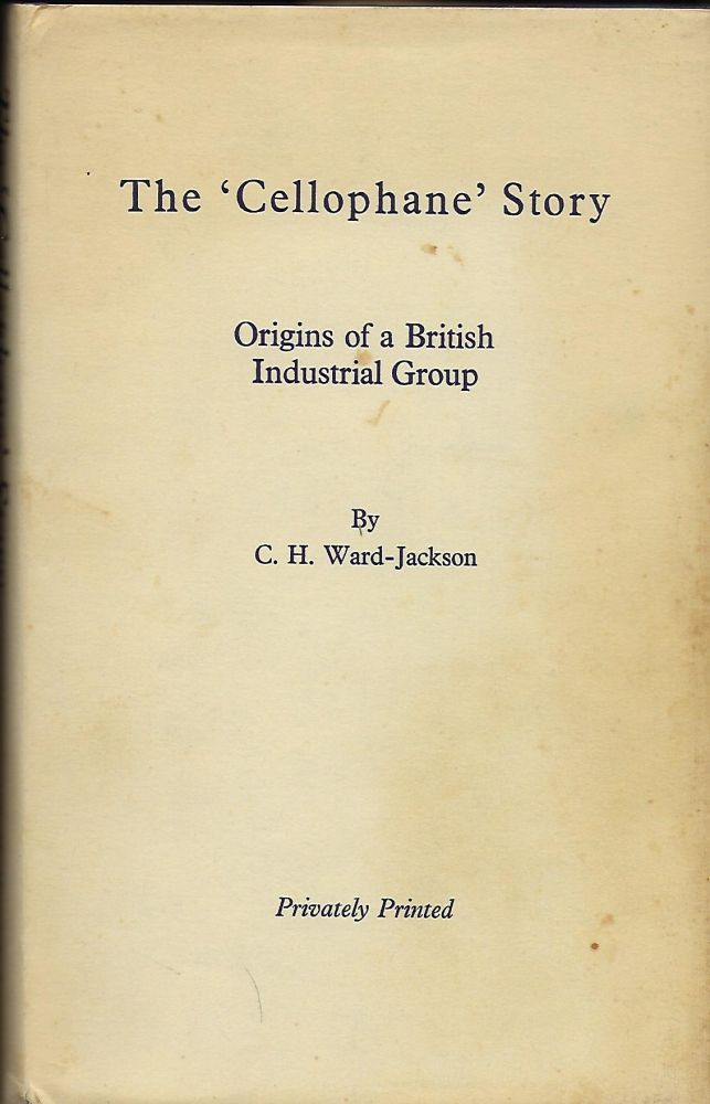 THE 'CELLOPHANE' STORY: ORIGINS OF A BRITISH INDUSTRIAL GROUP. C. H. WARD-JACKSON.