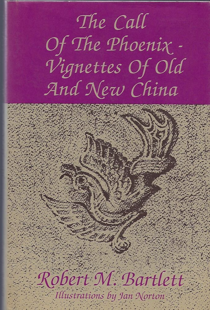 THE CALL OF THE PHOENIX- VIGNETTES OF OLD AND NEW CHINA. Robert M. BARTLETT.