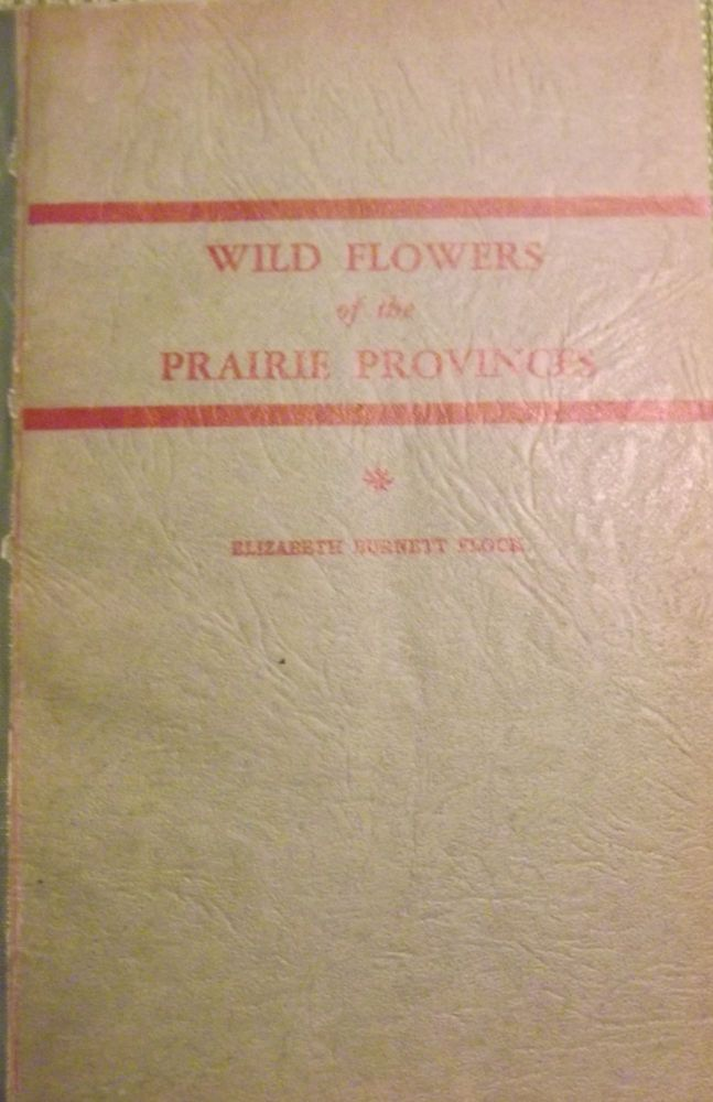 WILD FLOWERS OF THE PRAIRIE PROVINCES. Elizabeth Burnett FLOCK.