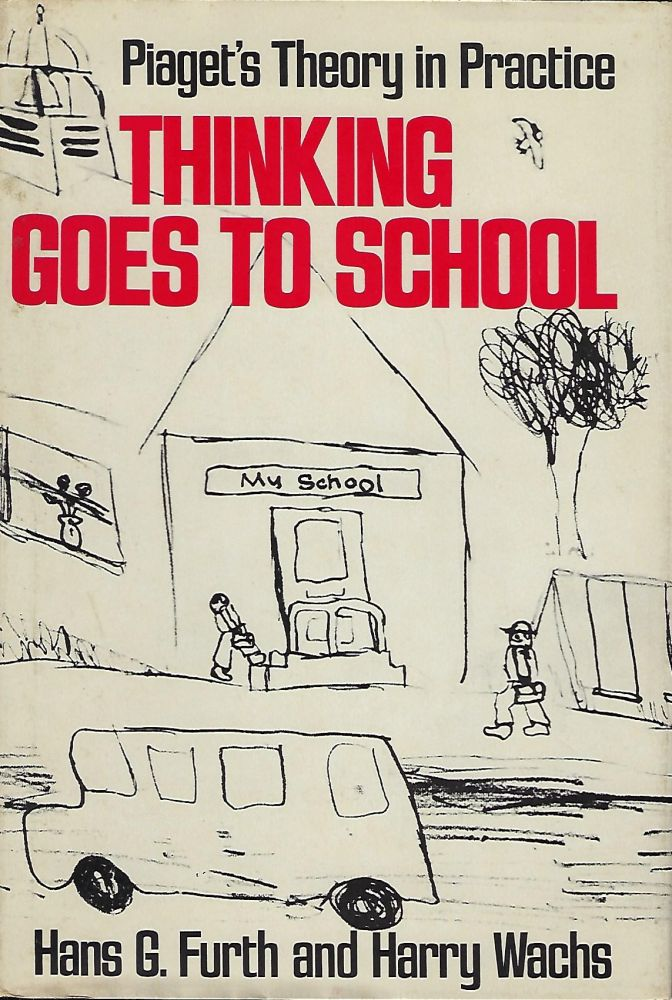 THINKING GOES TO SCHOOL: PIAGET'S THINKING IN PRACTICE:. Hans G. FURTH, With Harry Wachs.