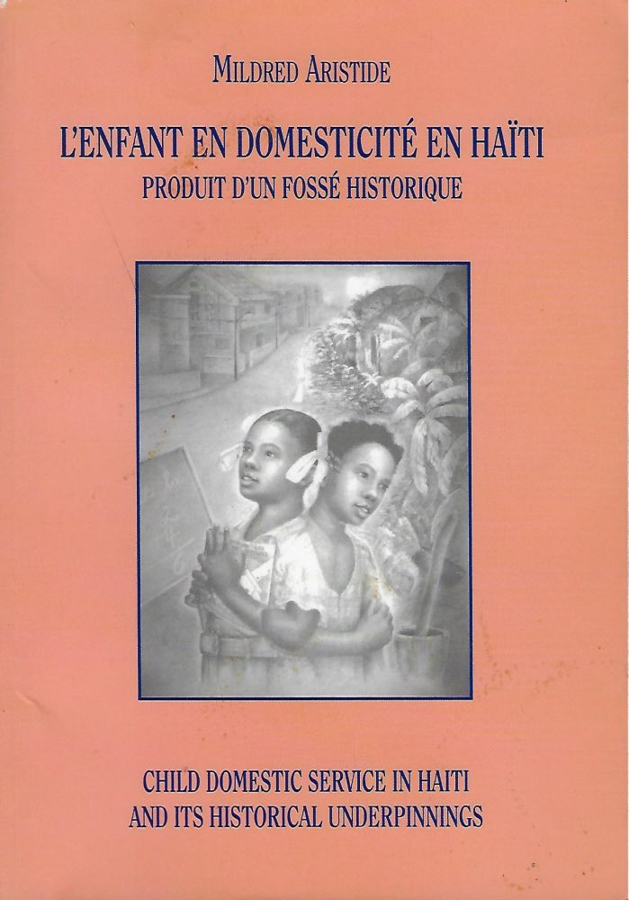 L'ENFANT EN DOMESTICITE EN HAITI PORDUIT D'UN FOSSE HISTORIQUE/ CHILD DOMESTIC SERVICE IN HAITI AND ITS HISTORICAL UNDERPINNINGS. Mildred ARISTIDE.