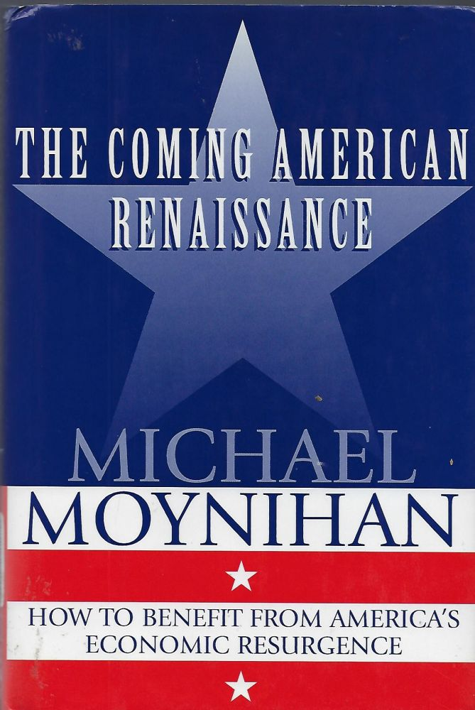 THE COMING AMERICAN RENAISSANCE: HOW TO BENEFIT FROM AMERICA'S ECONOMIC RESURGENCE. Michael MOYNIHAN.