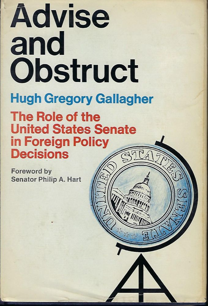 ADVISE AND OBSTRUCT: THE ROLE OF THE UNITED STATES SENATE IN FOREIGN POLICY DECISIONS. Hugh Gregory GALLAGHER.