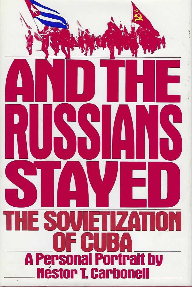 AND THE RUSSIANS STAYED: THE SOVIETIZATION OF CUBA. A PERSONAL PORTRAIT. Nestor T. CARBONELL.
