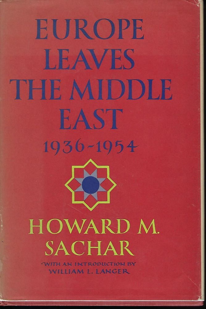 EUROPE LEAVES THE MIDDLE EAST: 1936-1954. Howard M. SACHAR.