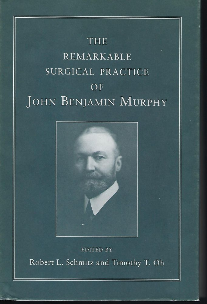 THE REMARKABLE SURGICAL PRACTICE OF JOHN BENJAMIN MURPHY. Robert L. SCHMITZ, With Timothy T. OH.