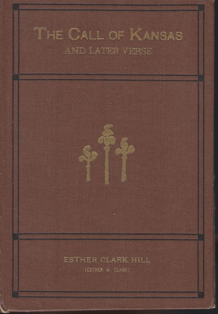 THE CALL OF KANSAS AND LATER VERSES. Esther Clark HILL.