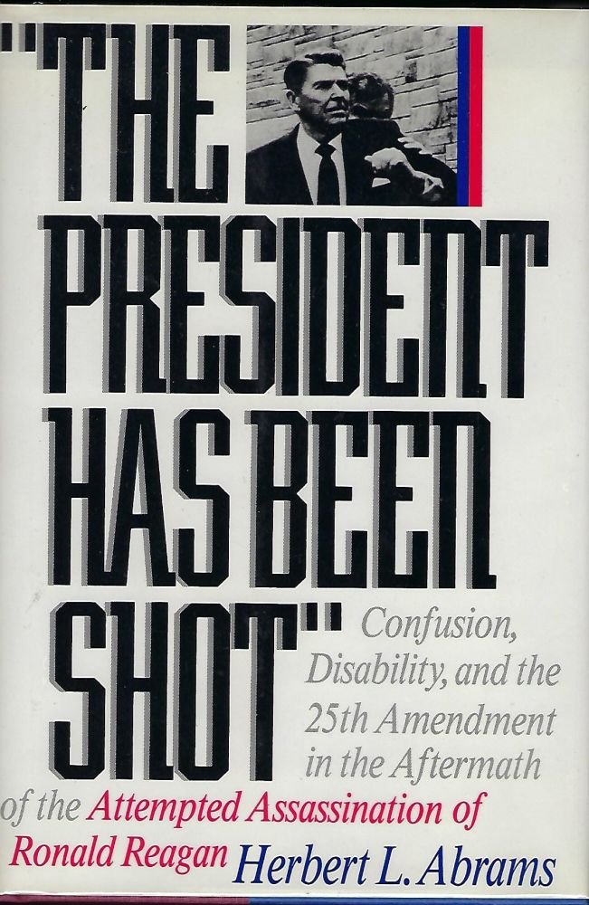 THE PRESIDENT HAS BEEN SHOT: CONFUSION, DISABILTY, AND THE 25TH AMENDMENT IN THE AFTERMATH OF THE ATTEMPTED ASSASSINATION OF RONALD REAGAN. Herbert L. ABRAMS.