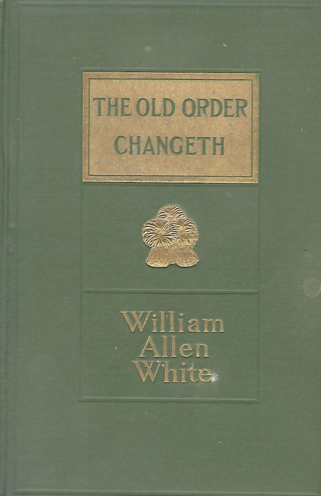THE OLD ORDER CHANGETH: A VIEW OF AMERICAN DEMOCRACY. William Allen WHITE.