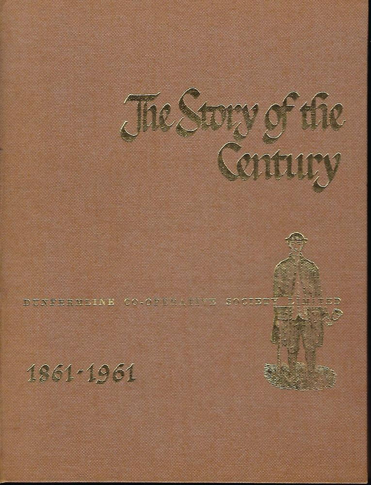 THE STORY OF THE CENTURY: DUNFERMLINE CO-OPERATIVE SOCIETY LIMITED 1861-1961. W. D. HUNT.
