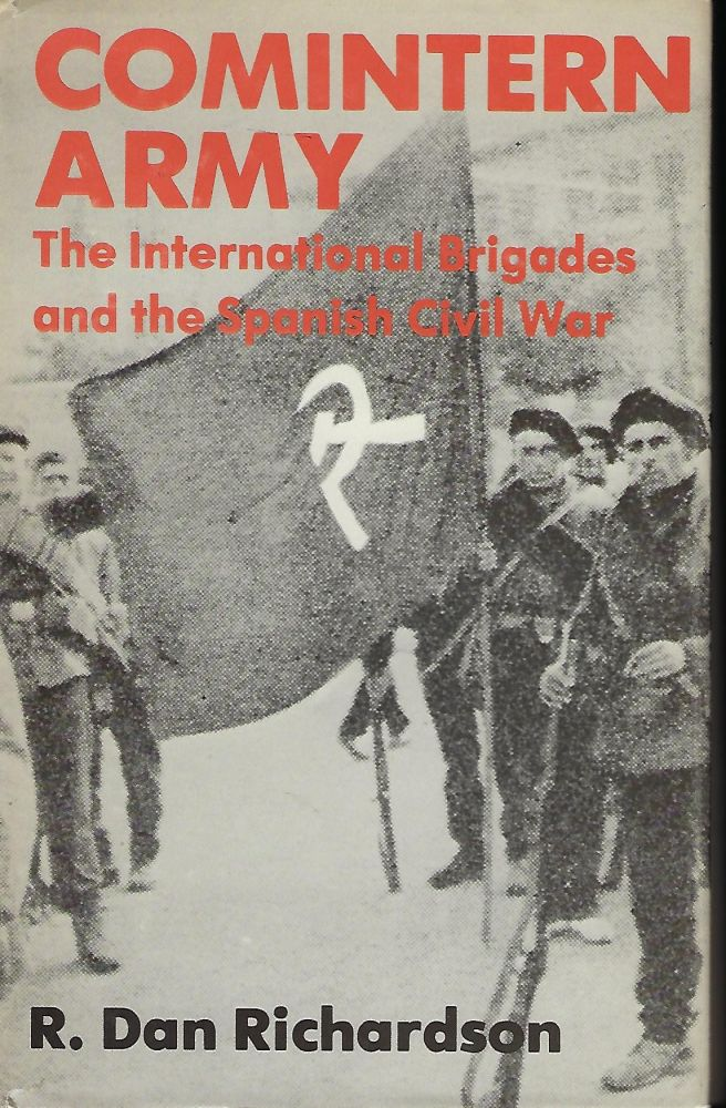 COMINTERN ARMY: THE INTERNATIONAL BRIGADES AND THE SPANISH CIVIL WAR. R. Dan RICHARDSON.