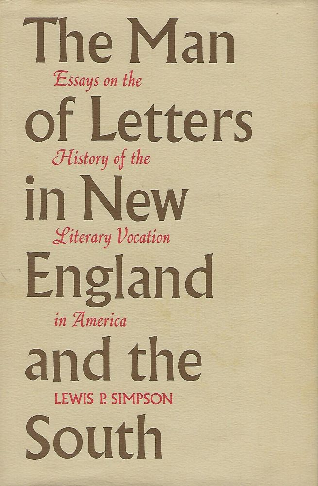 THE MAN OF LETTERS IN NEW ENGLAND AND THE SOUTH: ESSAYS ON THE HISTORY OF THE LITERARY VOCATION IN AMERICA. Lewis P. SIMPSON.