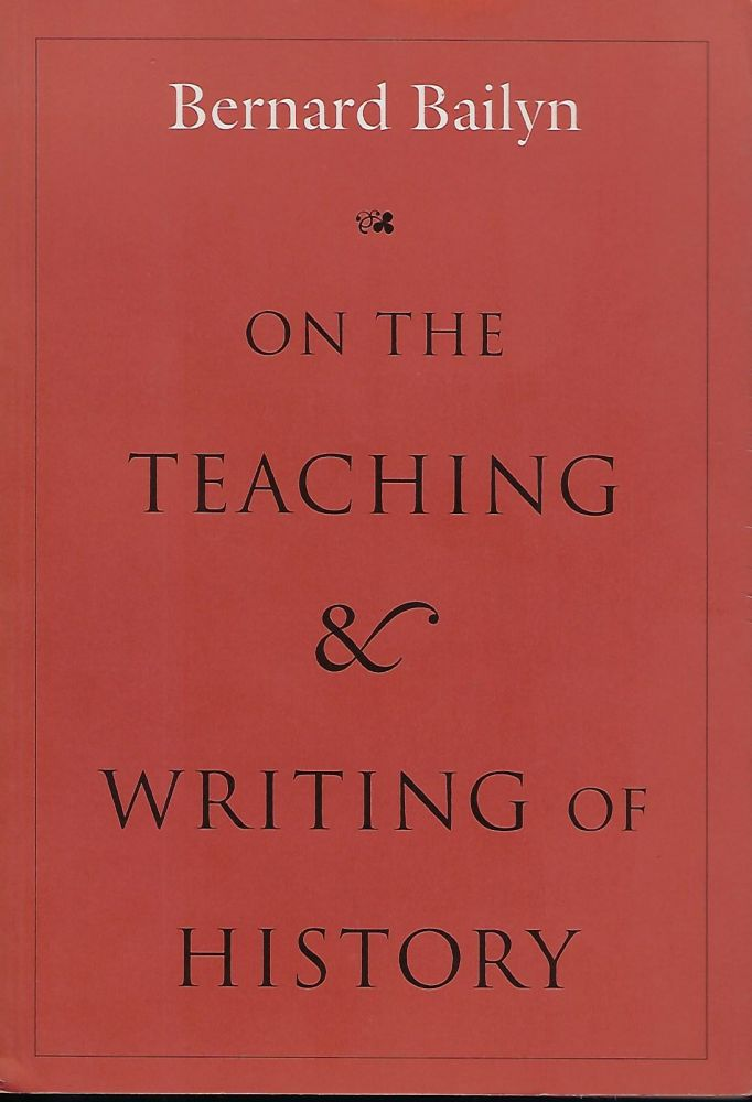 ON THE TEACHING AND WRITING OF HISTORY: RESPONSES TO A SERIES OF QUESTIONS. Bernard BAILYN.