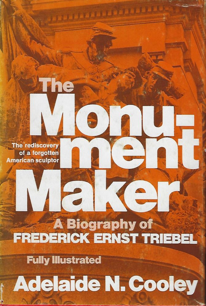 THE MONUMENT MAKER: A BIOGRAPHY OF FREDERICK ERNST TRIEBEL. Adelaide N. COOLEY.