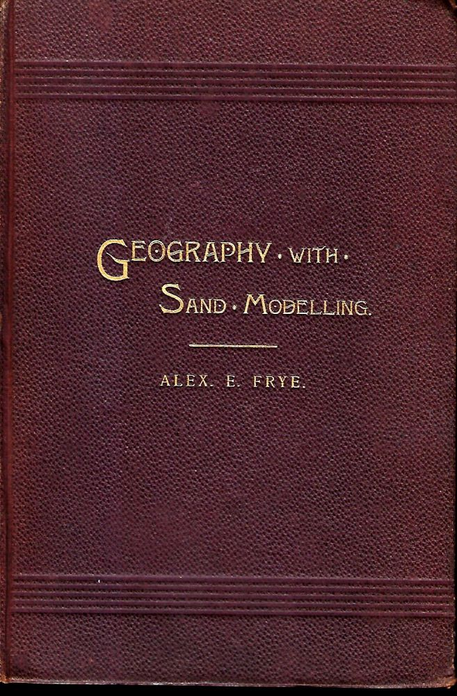 THE CHILD AND NATURE OR GEOGRAPHY TEACHING WITH SAND MODELLING. Alex. E. FRYE.