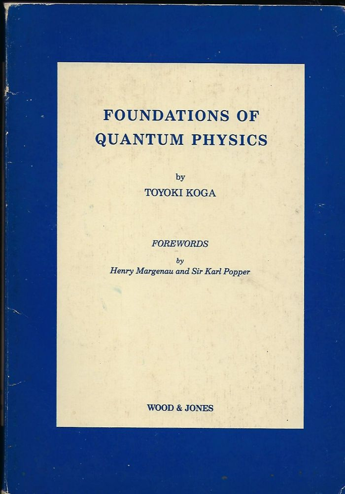 FOUNDATIONS OF QUANTUM PHYSICS. Toyoki KOGA.
