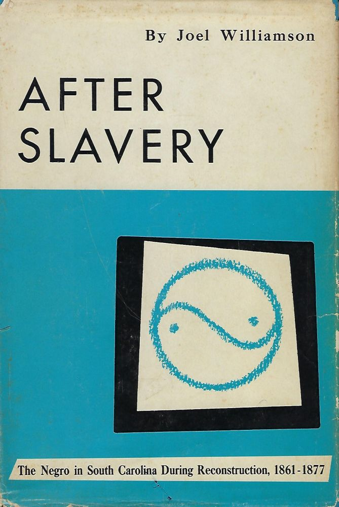 AFTER SLAVERY: THE NEGRO IN SOUTH CAROLINA DURING RECONSTRUCTION, 1861-1877. Joel WILLIAMSON.