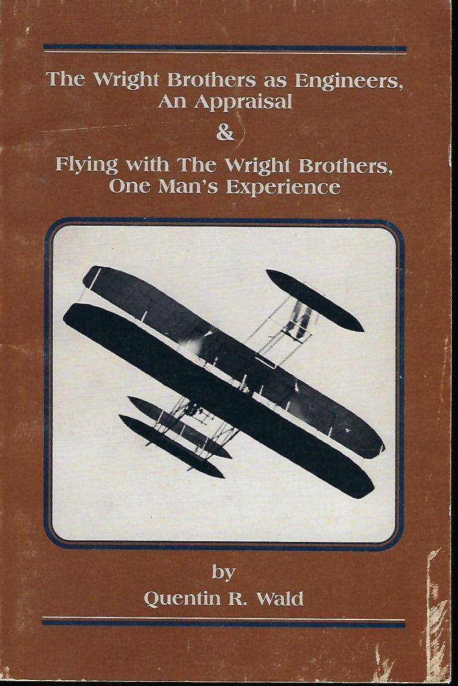 THE WRIGHT BROTHERS AS ENGINEERS, AN APPRAISAL & FLYING WITH THE WRIGHT BROTHERS, ONE MAN'S EXPERIENCE. Quentin R. WALD.