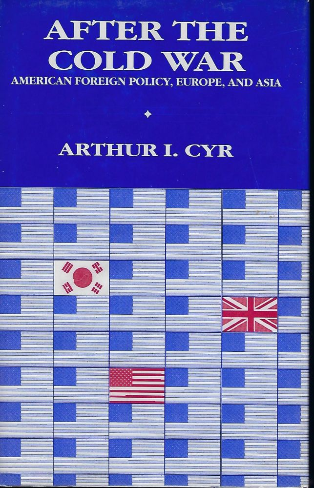 AFTER THE COLD WAR: AMERICAN FOREIGN POLICY, EUROPE, AND ASIA. Arthur I. CYR.