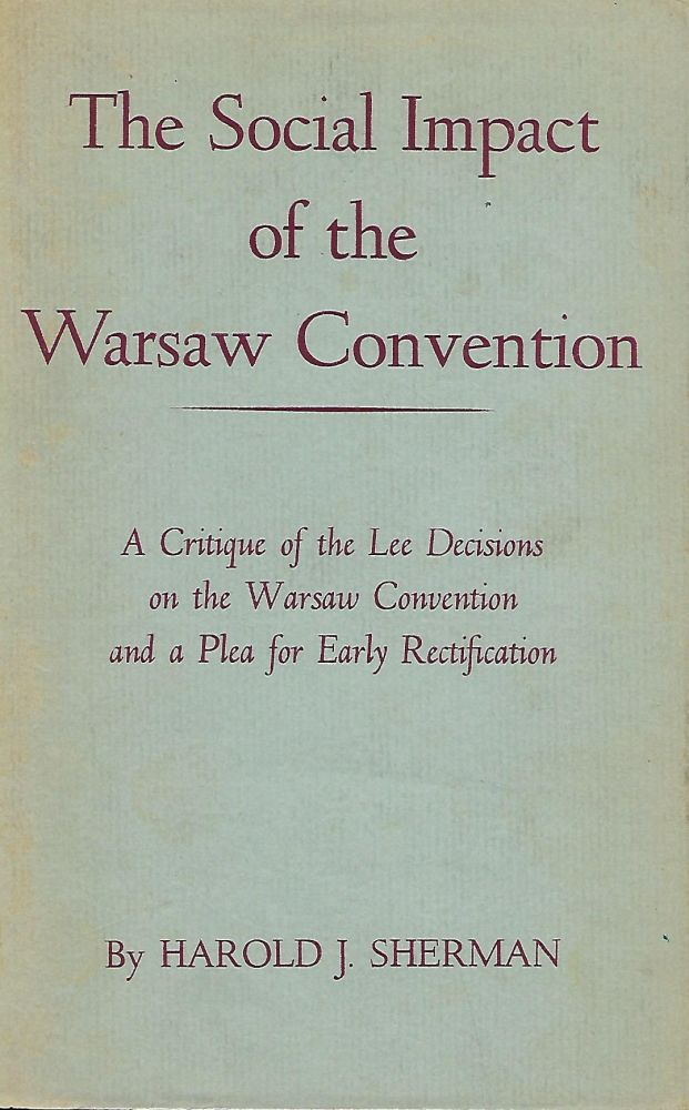 THE SOCIAL IMPACT OF THE WARSAW CONVENTION: A CRITIQUE OF THE LEE DECISIONS ON THE WARSAW CONVENTION AND A PLEA FOR EARLY RECTIFICATION. Harold J. SHERMAN.