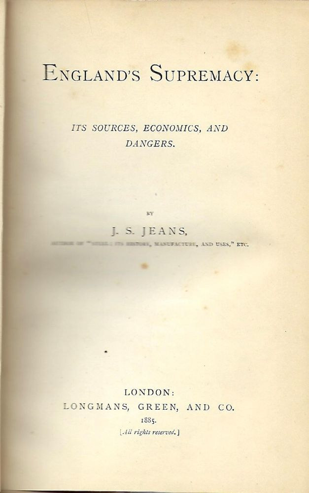 ENGLAND'S SUPREMACY: ITS SOURCES, ECONOMICS AND DANGERS. J. S. JEANS.