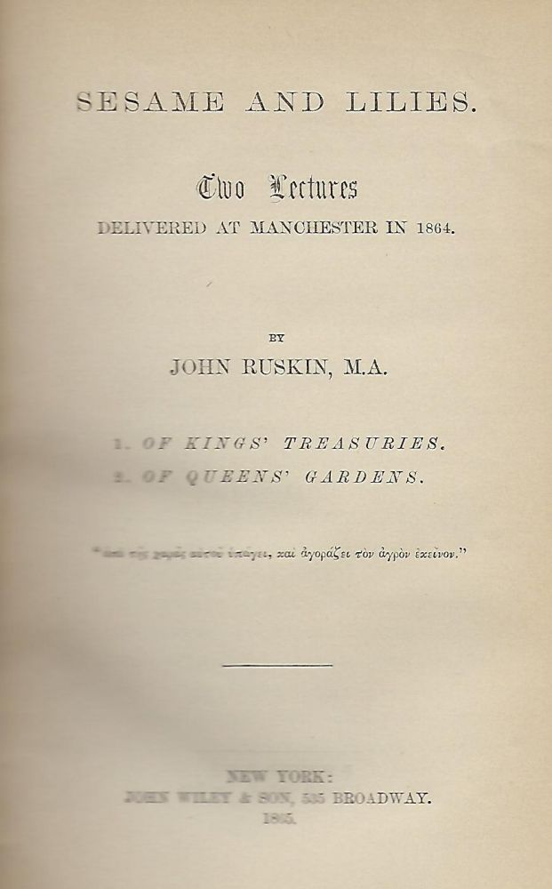 SESAME AND LILIES: TWO LECTURES DELIVERED AT MANCHESTER IN 1864. OF KING'S TREASURIES; OF QUEEN'S GARDENS. John RUSKIN.