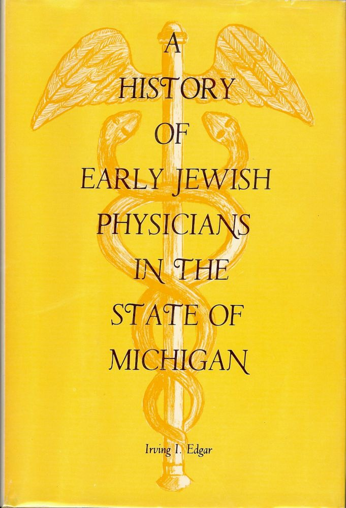 A HISTORY OF EARLY JEWISH PHYSICIANS IN THE STATE OF MICHIGAN. Irving I. EDGAR.