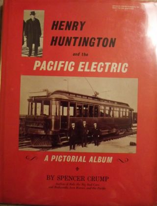 HENRY HUNTINGTON AND THE PACIFIC ELECTRIC: A PICTORIAL ALBUM. Spencer CRUMP