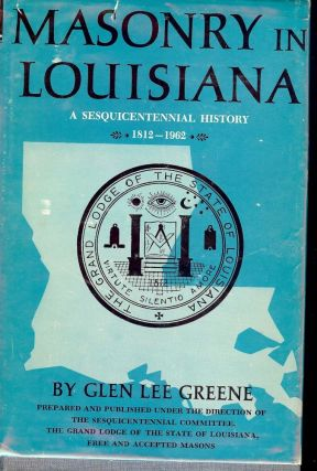 MASONRY IN LOUISIANA: A SESQUICENTENNIAL HISTORY 1812-1962. Glen Lee GREENE
