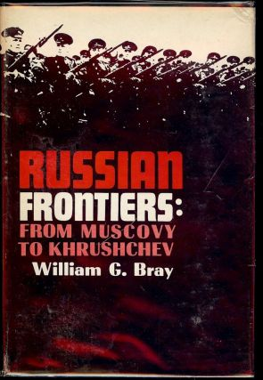 RUSSIAN FRONTIERS: FROM MUSCOVY TO KHRUSHCHEV. William G. BRAY.