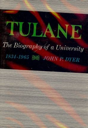 TULANE: THE BIOGRAPHY OF A UNIVERSITY 1834-1965. John P. DYER