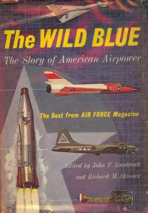 THE WILD BLUE: THE STORY OF AMERICAN AIRPOWER. John F. LOOSBROCK