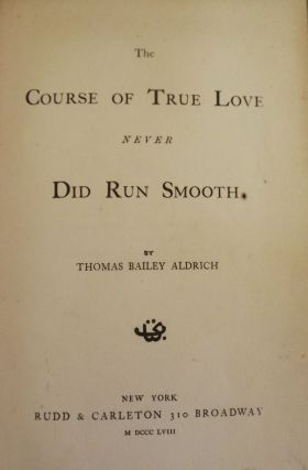 THE COURSE OF TRUE LOVE NEVER DID RUN SMOOTH. THOMAS BAILEY ALDRICH