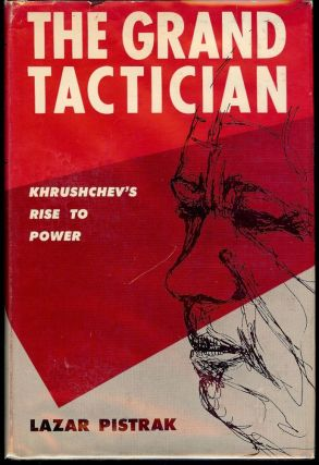 THE GRAND TACTICIAN: KHRUSHCHEV'S RISE TO POWER. Lazar PISTRAK.
