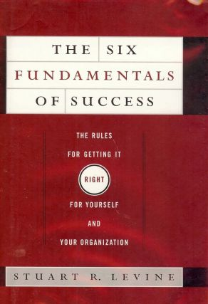 THE SIX FUNDAMENTALS OF SUCCESS: THE RULES FOR GETTING IT RIGHT. Stuart R. LEVINE