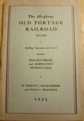 THE ALLEGHENY: OLD PORTAGE RAILROAD 1834-1854. Mahlon J. BAUMGARDNER