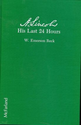 A. LINCOLN: HIS LAST 24 HOURS. W. Emerson RECK.