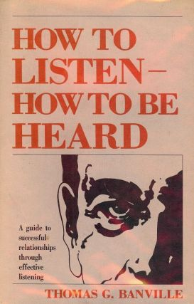 HOW TO LISTEN- HOW TO BE HEARD. Thomas G. BANVILLE