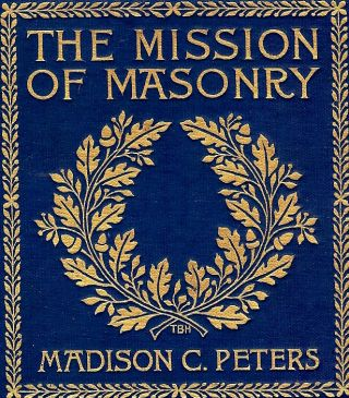 THE MISSION OF MASONRY. Madison C. PETERS