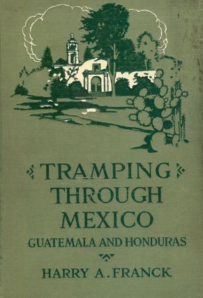 TRAMPING THROUGH MEXICO, GUATEMALA AND HONDURAS. Harry A. FRANCK