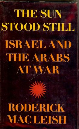 THE SUN STOOD STILL: ISRAEL AND THE ARABS AT WAR. Roderick MACLEISH