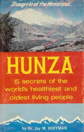 HUNZA: FIFTEEN SECRETS OF THE HEALTHIEST AND OLDEST LIVING PEOPLE. Jay Milton HOFFMAN