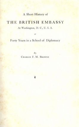 A SHORT HISTORY OF THE BRITISH EMBASSY AT WASHINGTON, DC, USA. Charles F. M. BROWNE