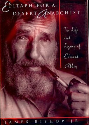EPITAPH FOR A DESERT ANARCHIST: THE LIFE AND LEGACY OF EDWARD ABBEY. James BISHOP Jr