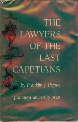 THE LAWYERS OF THE LAST CAPETIANS. Franklin J. PEGUES