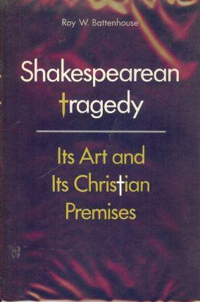 SHAKESPEAREAN TRAGEDY: ITS ART AND ITS CHRISTIAN PREMISES. Roy W. BATTENHOUSE