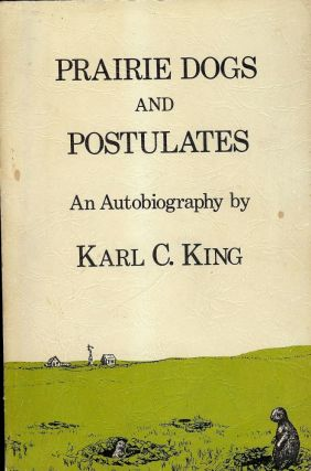 PRAIRIE DOGS AND POSTULATES: AN AUTOBIOGRAPHY. Karl C. KING