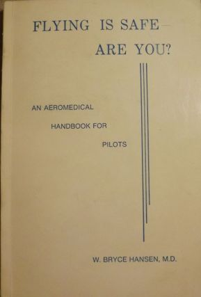 FLYING IS SAFE- ARE YOU? AN AEROMEDICAL HANDBOOK FOR PILOTS. W. Bryce HANSEN